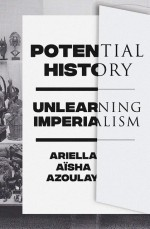 BOOK REVIEW:  Ariella Aïsha Azoulay, 'Potential History: Unlearning Imperialism'