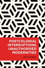 BOOK REVIEW:  Iain Chambers, 'Postcolonial Interruptions, Unauthorised Modernities'